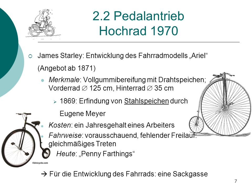 2.2 Pedalantrieb Hochrad 1970 James Starley: Entwicklung des Fahrradmodells Ariel (Angebot ab 1871) Merkmale: Vollgummibereifung mit Drahtspeichen; Vorderrad 125 cm, Hinterrad 35 cm 1869: Erfindung von Stahlspeichen durch Eugene Meyer Kosten: ein Jahresgehalt eines Arbeiters Fahrweise: vorausschauend, fehlender Freilauf: gleichmäßiges Treten Heute: Penny Farthings Für die Entwicklung des Fahrrads: eine Sackgasse 7