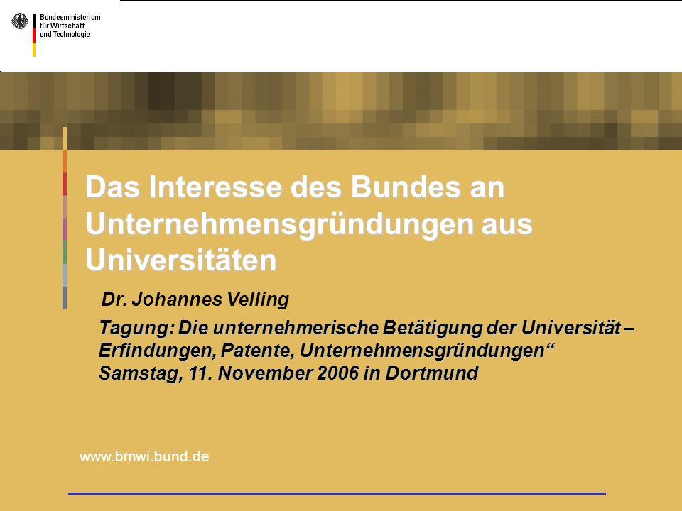 www.bmwi.bund.de Tagung: Die unternehmerische Betätigung der Universität – Erfindungen, Patente, Unternehmensgründungen Samstag, 11. November 2006 in
