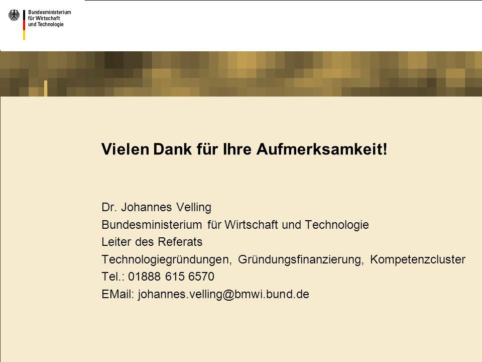 Vielen Dank für Ihre Aufmerksamkeit! Dr. Johannes Velling Bundesministerium für Wirtschaft und Technologie Leiter des Referats Technologiegründungen,