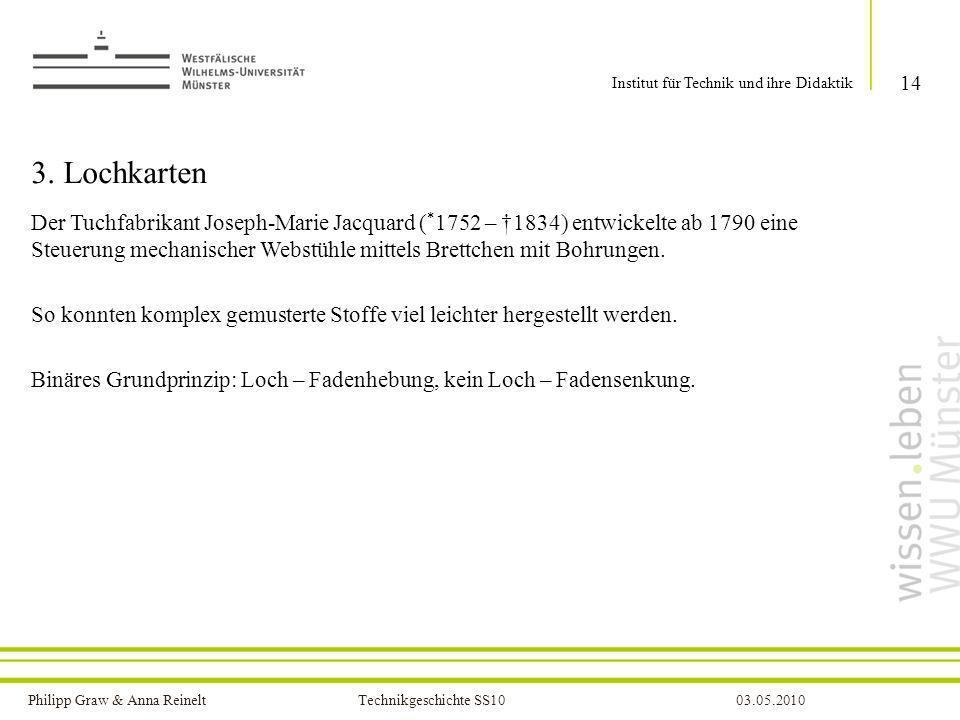 Philipp Graw & Anna Reinelt Technikgeschichte SS1003.05.2010 3. Lochkarten Der Tuchfabrikant Joseph-Marie Jacquard ( * 1752 – 1834) entwickelte ab 179