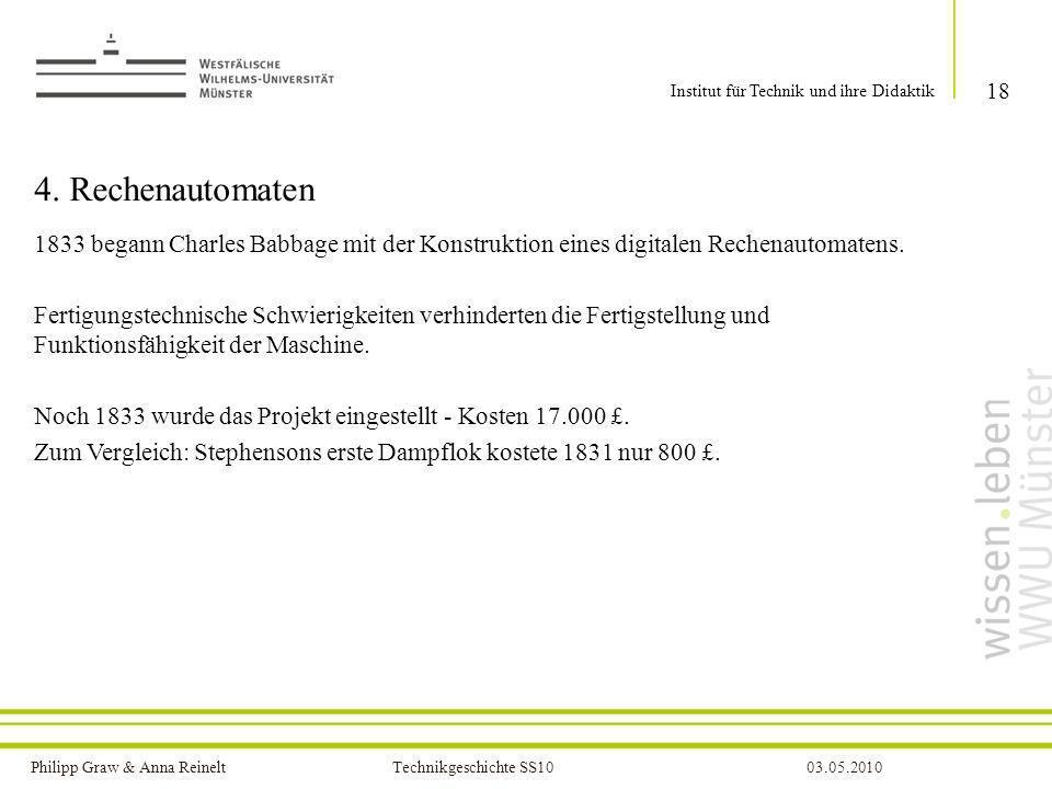 Philipp Graw & Anna Reinelt Technikgeschichte SS1003.05.2010 4. Rechenautomaten 1833 begann Charles Babbage mit der Konstruktion eines digitalen Reche