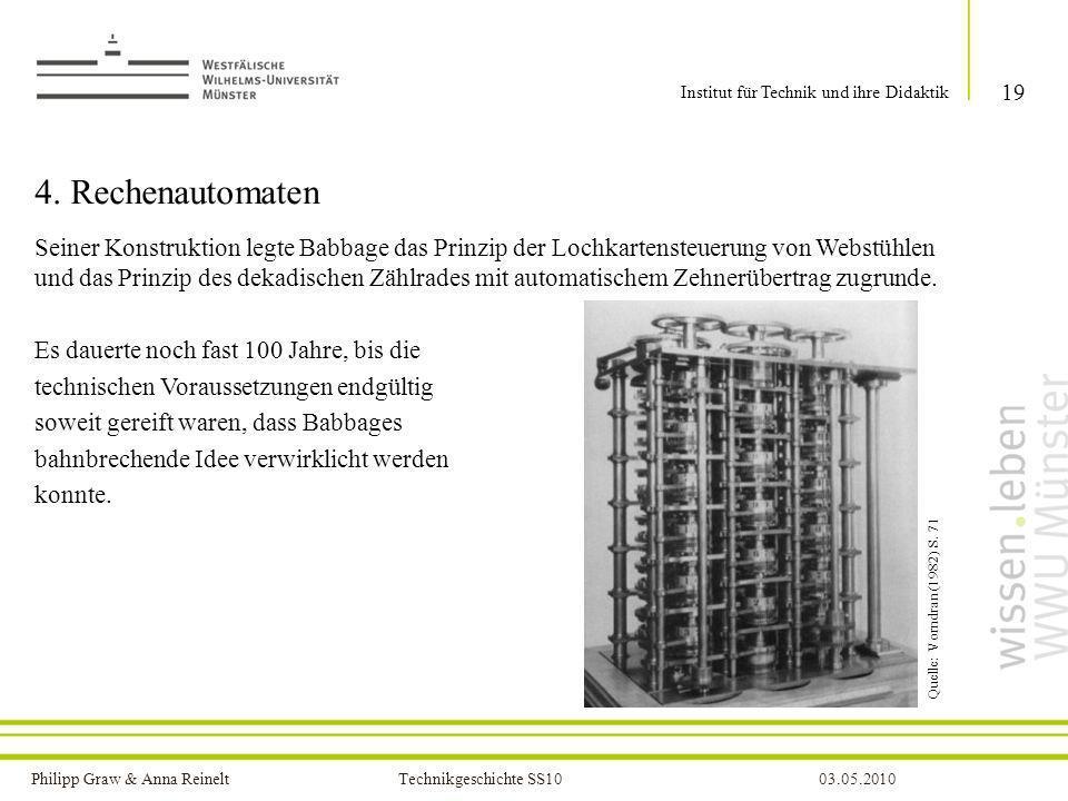Philipp Graw & Anna Reinelt Technikgeschichte SS1003.05.2010 4. Rechenautomaten Seiner Konstruktion legte Babbage das Prinzip der Lochkartensteuerung