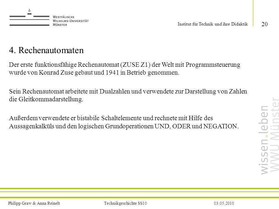 Philipp Graw & Anna Reinelt Technikgeschichte SS1003.05.2010 4. Rechenautomaten Der erste funktionsfähige Rechenautomat (ZUSE Z1) der Welt mit Program