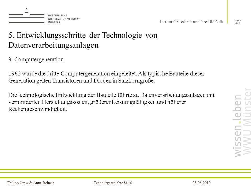 Philipp Graw & Anna Reinelt Technikgeschichte SS1003.05.2010 5. Entwicklungsschritte der Technologie von Datenverarbeitungsanlagen 3. Computergenerati