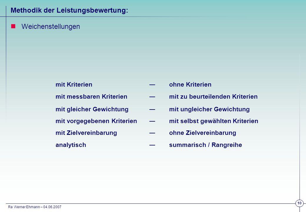 Ra Werner Ehmann – 04.06.2007 10 Methodik der Leistungsbewertung: Weichenstellungen mit Kriterienohne Kriterien mit messbaren Kriterienmit zu beurteil