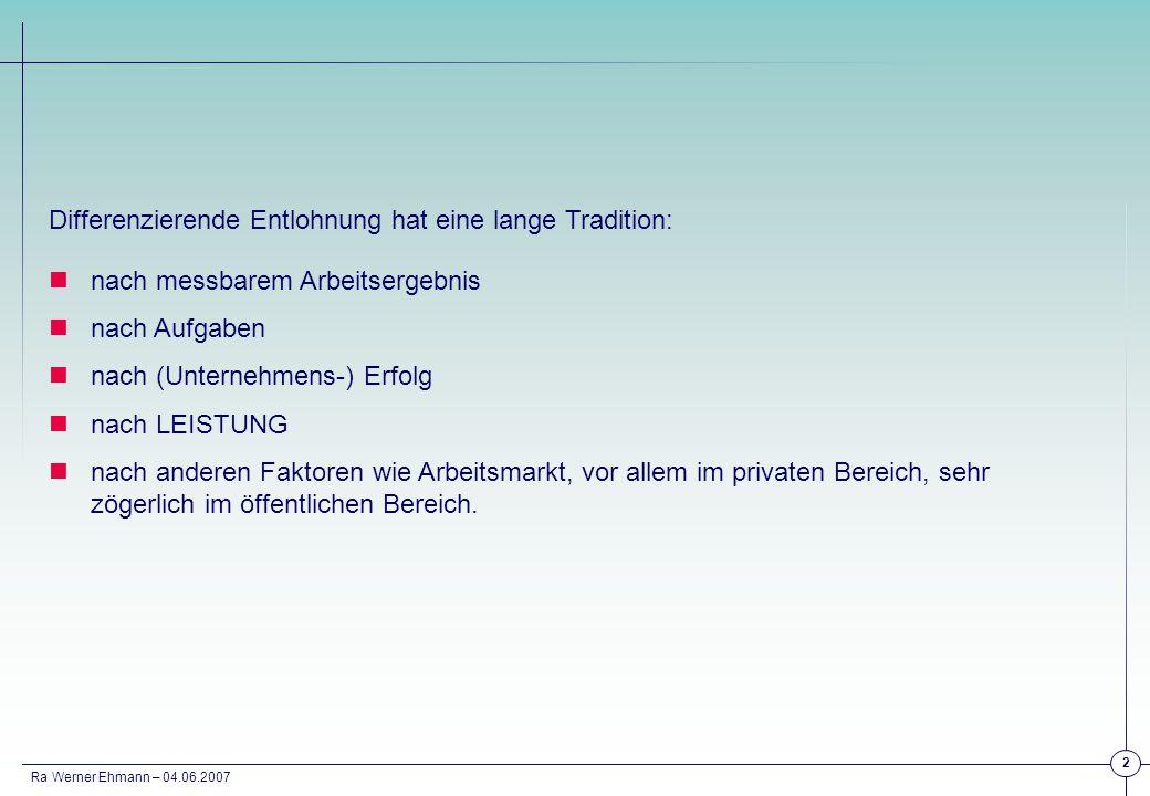 Ra Werner Ehmann – 04.06.2007 33 DAUERLEISTUNG LEISTUNG EINER PERIODE BESONDERE LEISTUNG FK / AT Differenzierung der Monatsentgelte (Gehaltsband) Ergebnisbeteiligung (Tantieme) Drittel – Modell * Sonderzahlung 1% T-ANG Übertarifliche Zulage (mit Leitplanken) Niveau: 5% - 10% Ergebnisbeteiligung (Gratifikation) Situativ T-GEWÜbertarifliche Zulage (mit Leitplanken) Niveau: ~ 5% Ergebnisbeteiligung (Gratifikation) Situativ Modell Großchemie: * Ein Drittel (der Ziel-Tantieme) abhängig vom Unternehmensergebnis, ein Drittel vom Ergebnis der Sparte / des Profit-Center, ein Drittel von den eigenen quantitativen und qualitativen Zielen.