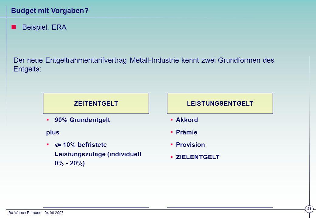 Ra Werner Ehmann – 04.06.2007 31 Budget mit Vorgaben? Beispiel: ERA Der neue Entgeltrahmentarifvertrag Metall-Industrie kennt zwei Grundformen des Ent