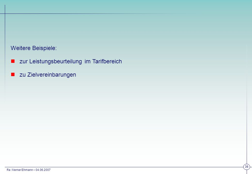 Ra Werner Ehmann – 04.06.2007 35 Weitere Beispiele: zur Leistungsbeurteilung im Tarifbereich zu Zielvereinbarungen
