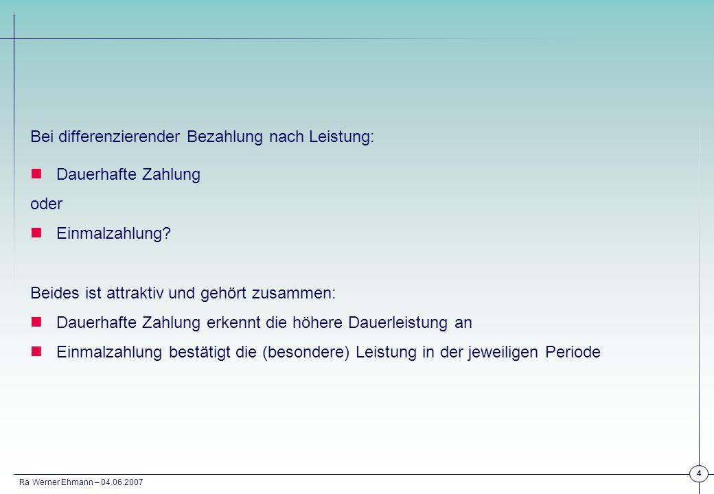 Ra Werner Ehmann – 04.06.2007 4 Bei differenzierender Bezahlung nach Leistung: Dauerhafte Zahlung oder Einmalzahlung? Beides ist attraktiv und gehört
