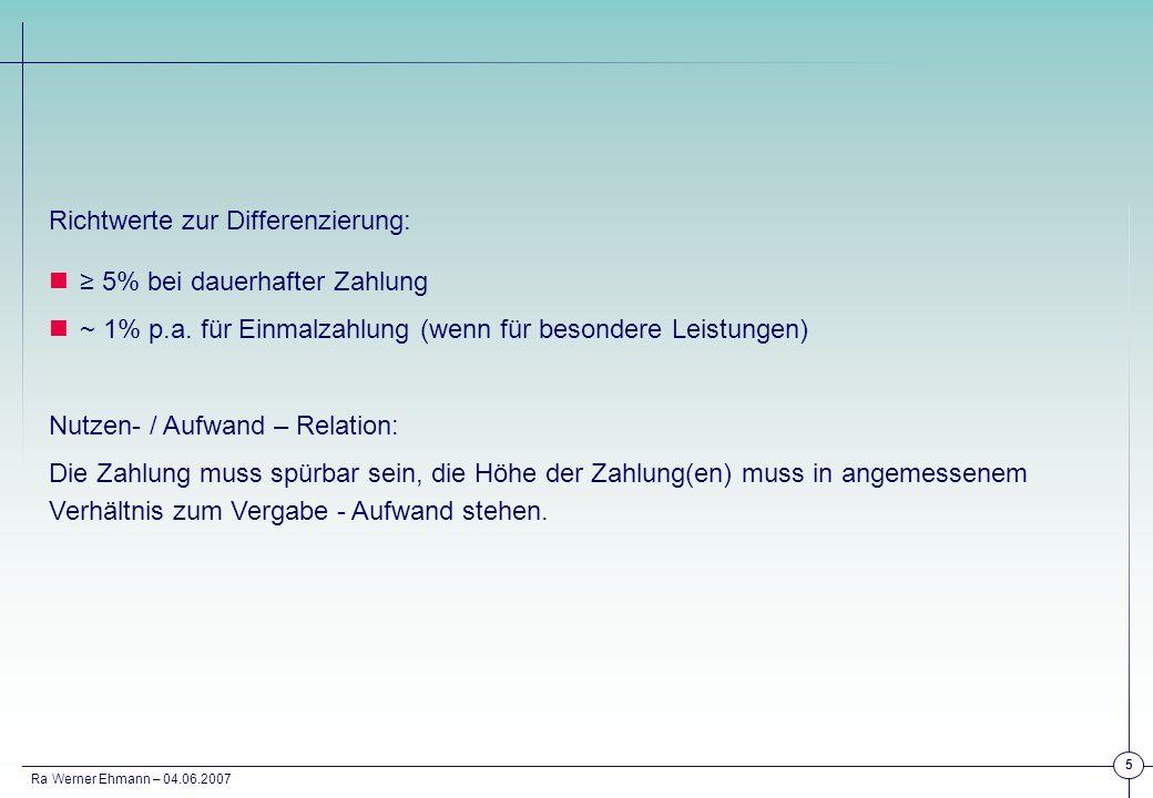 Ra Werner Ehmann – 04.06.2007 5 Richtwerte zur Differenzierung: 5% bei dauerhafter Zahlung ~ 1% p.a. für Einmalzahlung (wenn für besondere Leistungen)