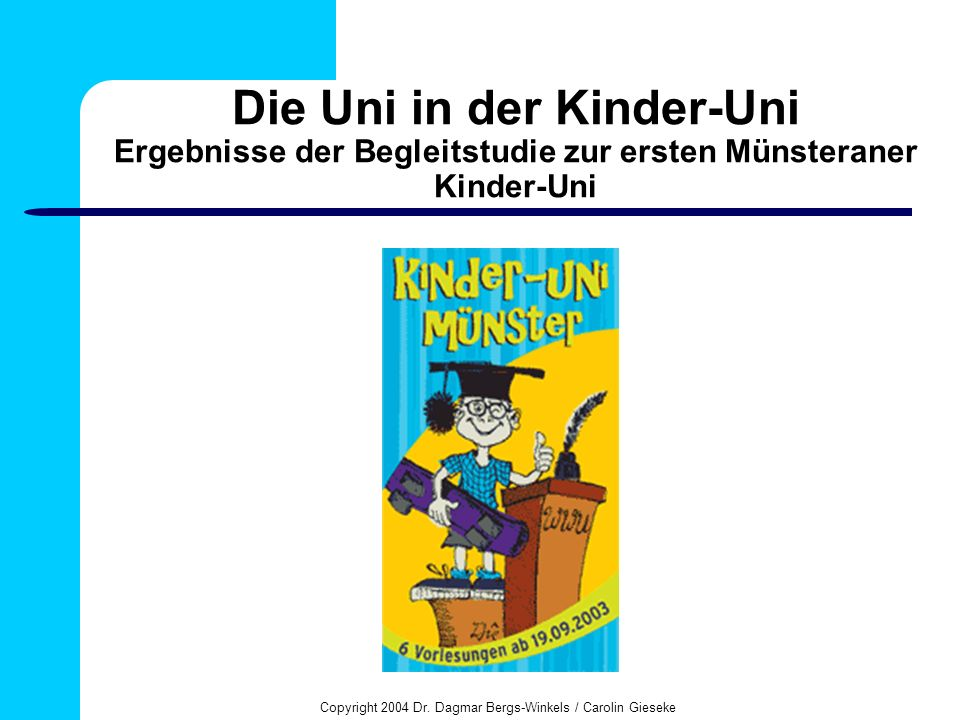 Copyright 2004 Dr. Dagmar Bergs-Winkels / Carolin Gieseke Die Uni in der Kinder-Uni Ergebnisse der Begleitstudie zur ersten Münsteraner Kinder-Uni