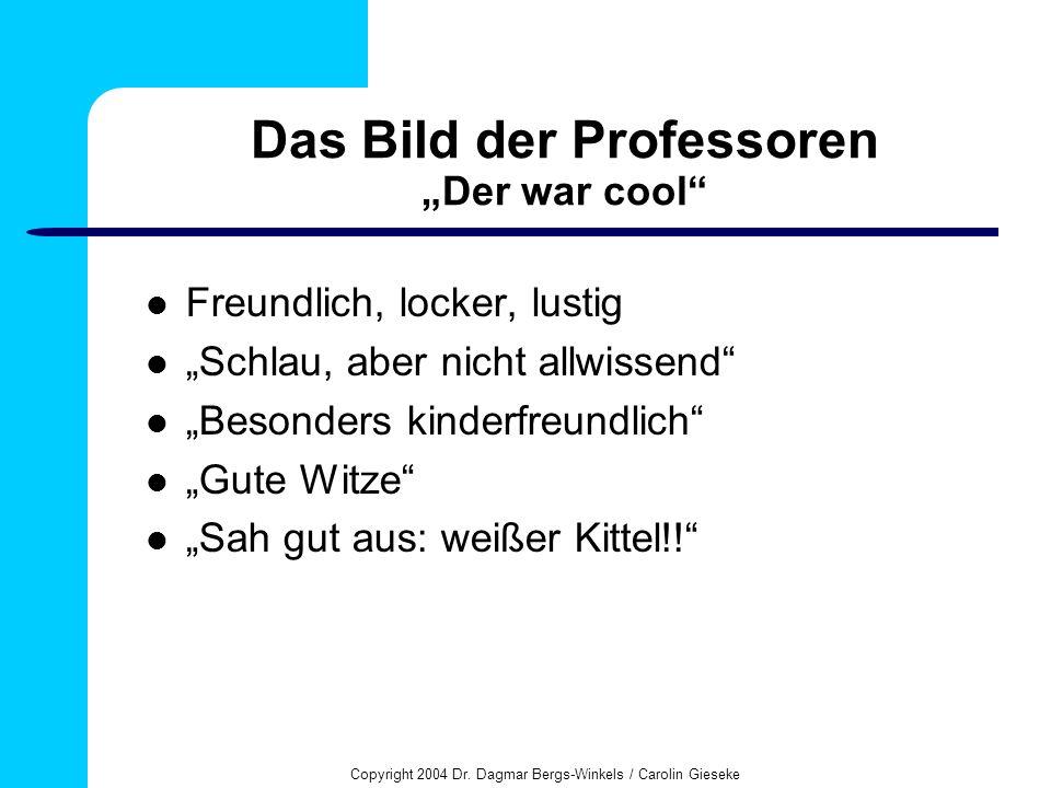 Copyright 2004 Dr. Dagmar Bergs-Winkels / Carolin Gieseke Das Bild der Professoren Der war cool Freundlich, locker, lustig Schlau, aber nicht allwisse