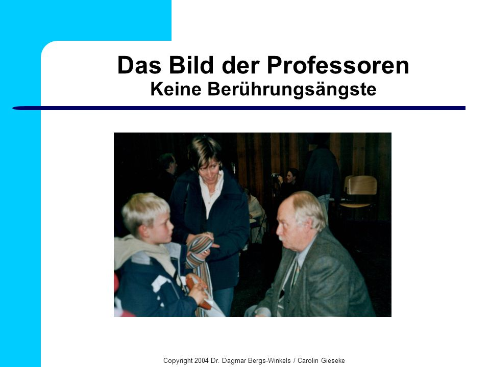 Copyright 2004 Dr. Dagmar Bergs-Winkels / Carolin Gieseke Das Bild der Professoren Keine Berührungsängste