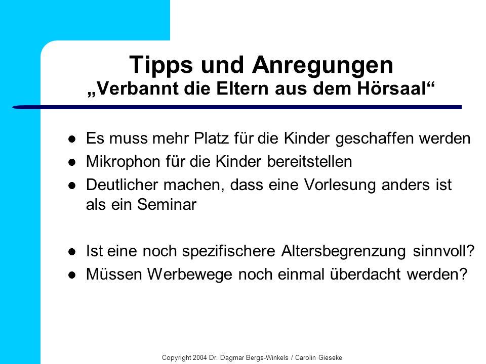 Copyright 2004 Dr. Dagmar Bergs-Winkels / Carolin Gieseke Tipps und Anregungen Verbannt die Eltern aus dem Hörsaal Es muss mehr Platz für die Kinder g