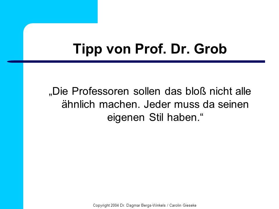 Copyright 2004 Dr. Dagmar Bergs-Winkels / Carolin Gieseke Tipp von Prof. Dr. Grob Die Professoren sollen das bloß nicht alle ähnlich machen. Jeder mus
