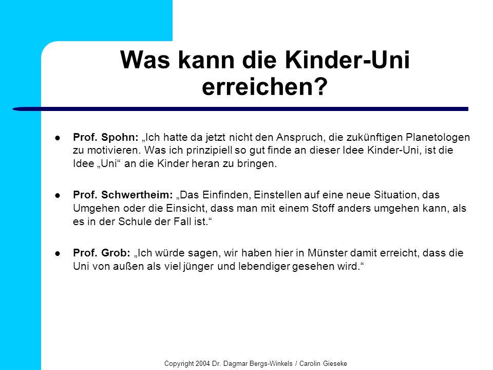 Copyright 2004 Dr. Dagmar Bergs-Winkels / Carolin Gieseke Was kann die Kinder-Uni erreichen? Prof. Spohn: Ich hatte da jetzt nicht den Anspruch, die z