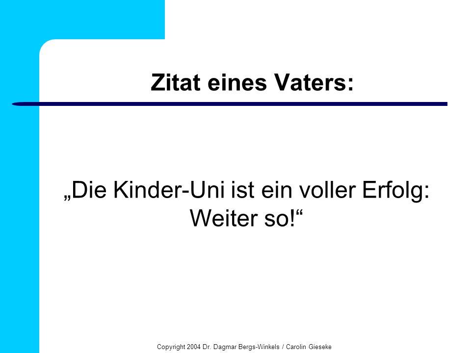 Copyright 2004 Dr. Dagmar Bergs-Winkels / Carolin Gieseke Zitat eines Vaters: Die Kinder-Uni ist ein voller Erfolg: Weiter so!