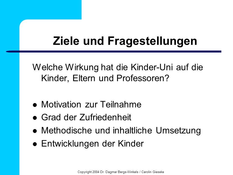 Copyright 2004 Dr. Dagmar Bergs-Winkels / Carolin Gieseke Ziele und Fragestellungen Welche Wirkung hat die Kinder-Uni auf die Kinder, Eltern und Profe