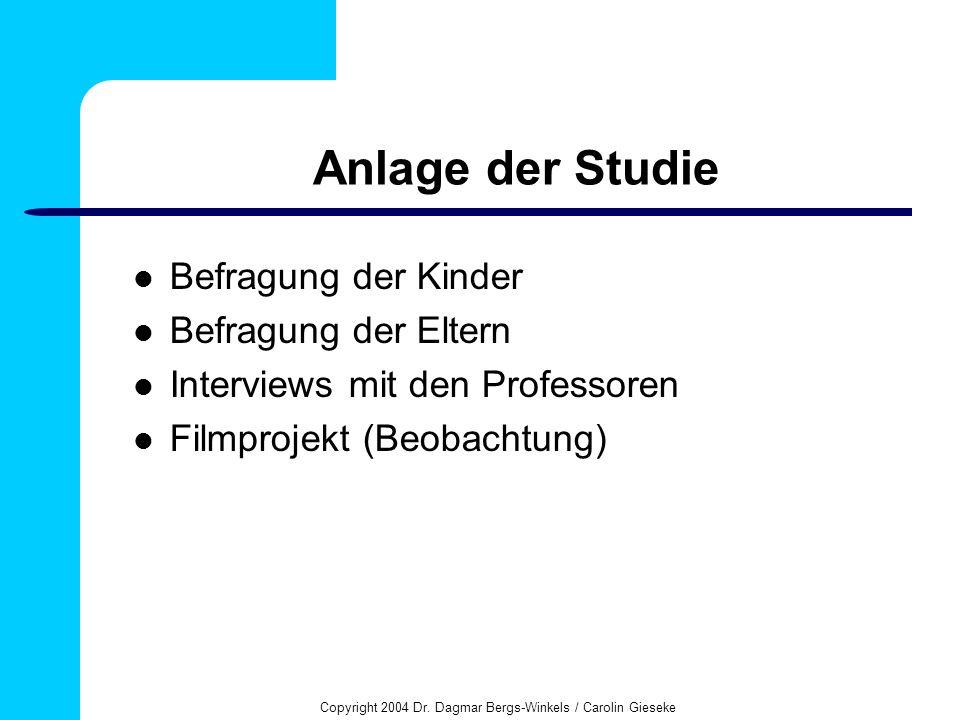 Copyright 2004 Dr. Dagmar Bergs-Winkels / Carolin Gieseke Anlage der Studie Befragung der Kinder Befragung der Eltern Interviews mit den Professoren F