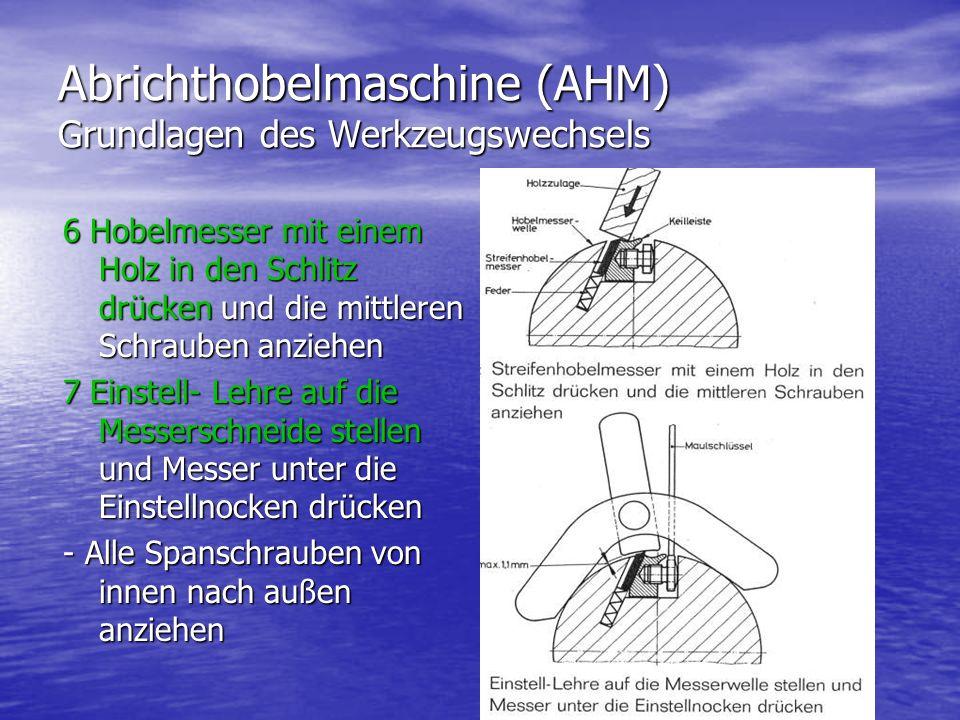 Abrichthobelmaschine (AHM) Grundlagen des Werkzeugswechsels 6 Hobelmesser mit einem Holz in den Schlitz drücken und die mittleren Schrauben anziehen 7 Einstell- Lehre auf die Messerschneide stellen und Messer unter die Einstellnocken drücken - Alle Spanschrauben von innen nach außen anziehen