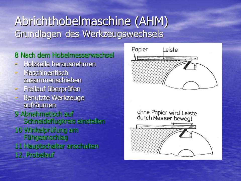 Abrichthobelmaschine (AHM) Grundlagen des Werkzeugswechsels 8 Nach dem Hobelmesserwechsel - Holzkeile herausnehmen - Maschinentisch zusammenschieben - Freilauf überprüfen - Benutzte Werkzeuge aufräumen 9 Abnahmetisch auf Schneideflugkreis einstellen 10 Winkelprüfung am Fühgeanschlag 11 Hauptschalter anschalten 12.