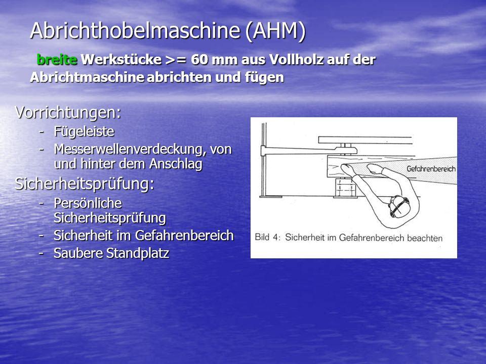 Abrichthobelmaschine (AHM) breite Werkstücke >= 60 mm aus Vollholz auf der Abrichtmaschine abrichten und fügen Vorrichtungen: -Fügeleiste -Messerwellenverdeckung, von und hinter dem Anschlag Sicherheitsprüfung: -Persönliche Sicherheitsprüfung -Sicherheit im Gefahrenbereich -Saubere Standplatz