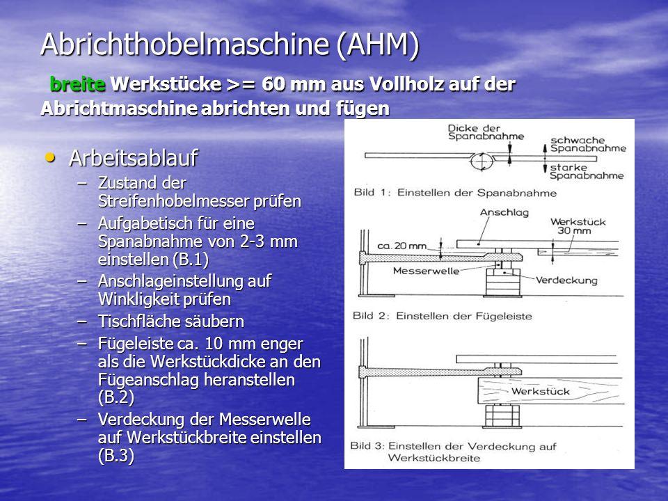 Abrichthobelmaschine (AHM) breite Werkstücke >= 60 mm aus Vollholz auf der Abrichtmaschine abrichten und fügen Arbeitsablauf Arbeitsablauf –Zustand der Streifenhobelmesser prüfen –Aufgabetisch für eine Spanabnahme von 2-3 mm einstellen (B.1) –Anschlageinstellung auf Winkligkeit prüfen –Tischfläche säubern –Fügeleiste ca.