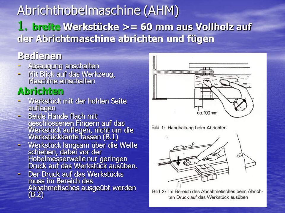 Abrichthobelmaschine (AHM) 1. breite Werkstücke >= 60 mm aus Vollholz auf der Abrichtmaschine abrichten und fügen Bedienen - Absaugung anschalten - Mi