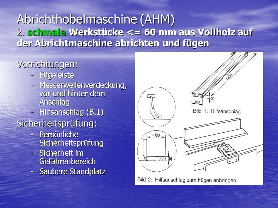 Abrichthobelmaschine (AHM) 2. schmale Werkstücke <= 60 mm aus Vollholz auf der Abrichtmaschine abrichten und fügen Vorrichtungen: -Fügeleiste -Messerw