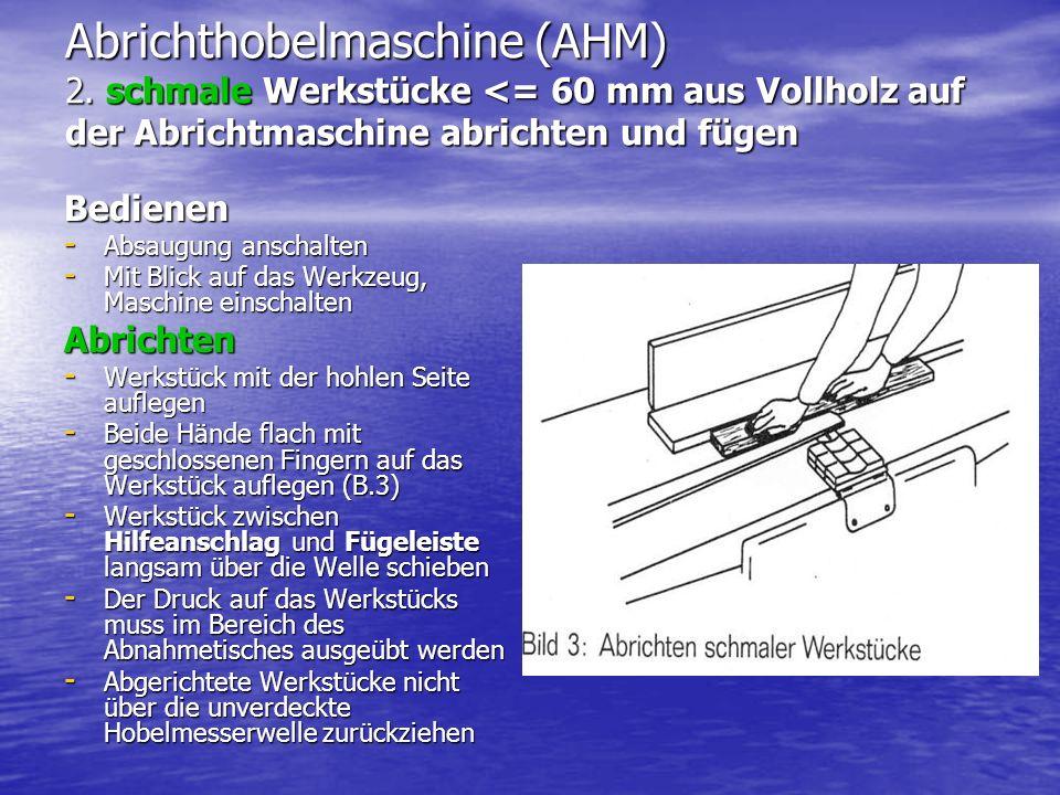 Abrichthobelmaschine (AHM) 2. schmale Werkstücke <= 60 mm aus Vollholz auf der Abrichtmaschine abrichten und fügen Bedienen - Absaugung anschalten - M