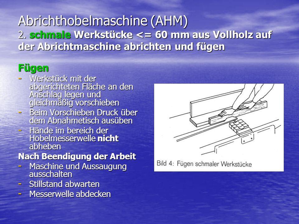 Abrichthobelmaschine (AHM) 2. schmale Werkstücke <= 60 mm aus Vollholz auf der Abrichtmaschine abrichten und fügen Fügen - Werkstück mit der abgericht