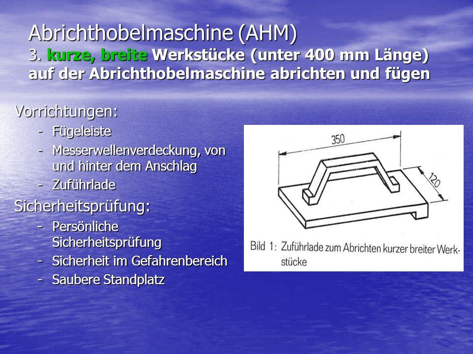 Abrichthobelmaschine (AHM) 3. kurze, breite Werkstücke (unter 400 mm Länge) auf der Abrichthobelmaschine abrichten und fügen Vorrichtungen: -Fügeleist