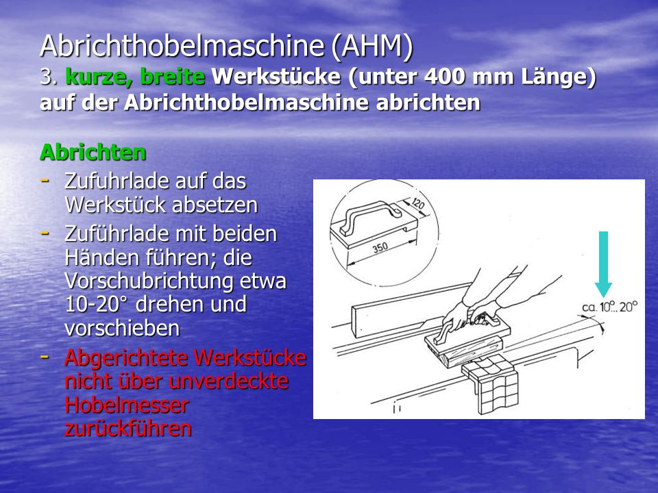 Abrichthobelmaschine (AHM) 3. kurze, breite Werkstücke (unter 400 mm Länge) auf der Abrichthobelmaschine abrichten Abrichten - Zufuhrlade auf das Werk