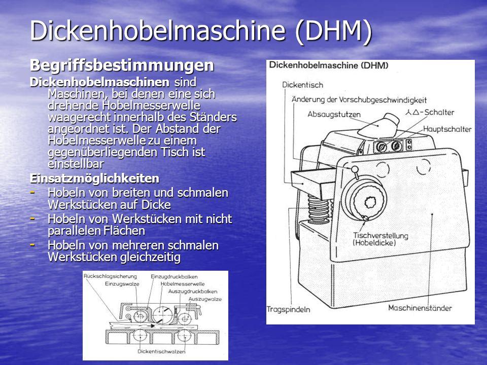 Dickenhobelmaschine (DHM) Begriffsbestimmungen Dickenhobelmaschinen sind Maschinen, bei denen eine sich drehende Hobelmesserwelle waagerecht innerhalb des Ständers angeordnet ist.