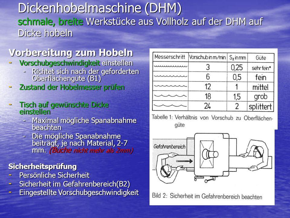 Dickenhobelmaschine (DHM) schmale, breite Werkstücke aus Vollholz auf der DHM auf Dicke hobeln Vorbereitung zum Hobeln - Vorschubgeschwindigkeit einstellen -Richtet sich nach der geforderten Oberflächengüte (B1) - Zustand der Hobelmesser prüfen - Tisch auf gewünschte Dicke einstellen -Maximal mögliche Spanabnahme beachten -Die mögliche Spanabnahme beiträgt, je nach Material, 2-7 mm.