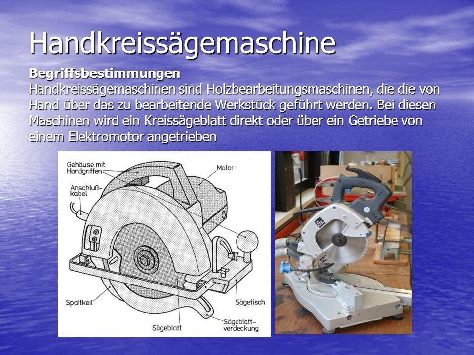 Handkreissägemaschine Begriffsbestimmungen Handkreissägemaschinen sind Holzbearbeitungsmaschinen, die die von Hand über das zu bearbeitende Werkstück geführt werden.