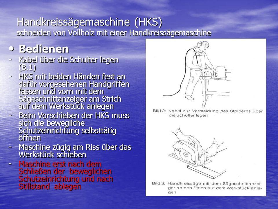 Handkreissägemaschine (HKS) schneiden von Vollholz mit einer Handkreissägemaschine Bedienen Bedienen - Kabel über die Schulter legen (B.1) - HKS mit beiden Händen fest an dafür vorgesehenen Handgriffen fassen und vorn mit dem Sägeschnittanzeiger am Strich auf dem Werkstück anlegen - Beim Vorschieben der HKS muss sich die bewegliche Schutzeinrichtung selbsttätig öffnen - Maschine zügig am Riss über das Werkstück schieben - Maschine erst nach dem Schließen der beweglichen Schutzeinrichtung und nach Stillstand ablegen