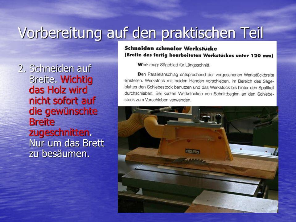 Vorbereitung auf den praktischen Teil 2. Schneiden auf Breite. Wichtig das Holz wird nicht sofort auf die gewünschte Breite zugeschnitten. Nur um das