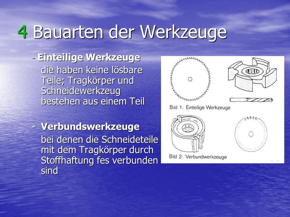 4 Bauarten der Werkzeuge - Einteilige Werkzeuge die haben keine lösbare Teile; Tragkörper und Schneidewerkzeug bestehen aus einem Teil -Verbundswerkzeuge bei denen die Schneideteile mit dem Tragkörper durch Stoffhaftung fes verbunden sind