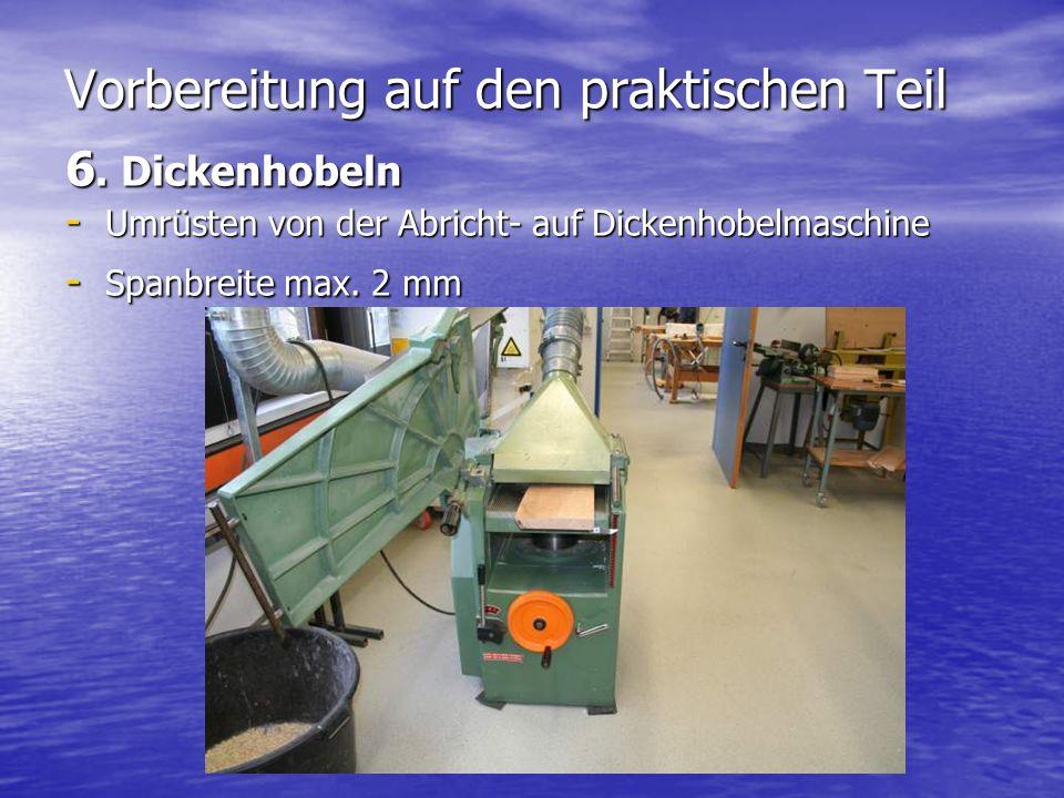 Vorbereitung auf den praktischen Teil 6. Dickenhobeln - Umrüsten von der Abricht- auf Dickenhobelmaschine - Spanbreite max. 2 mm