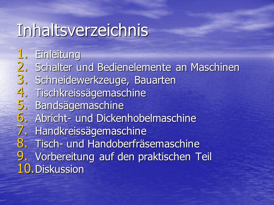 Inhaltsverzeichnis 1. Einleitung 2. Schalter und Bedienelemente an Maschinen 3. Schneidewerkzeuge, Bauarten 4. Tischkreissägemaschine 5. Bandsägemasch