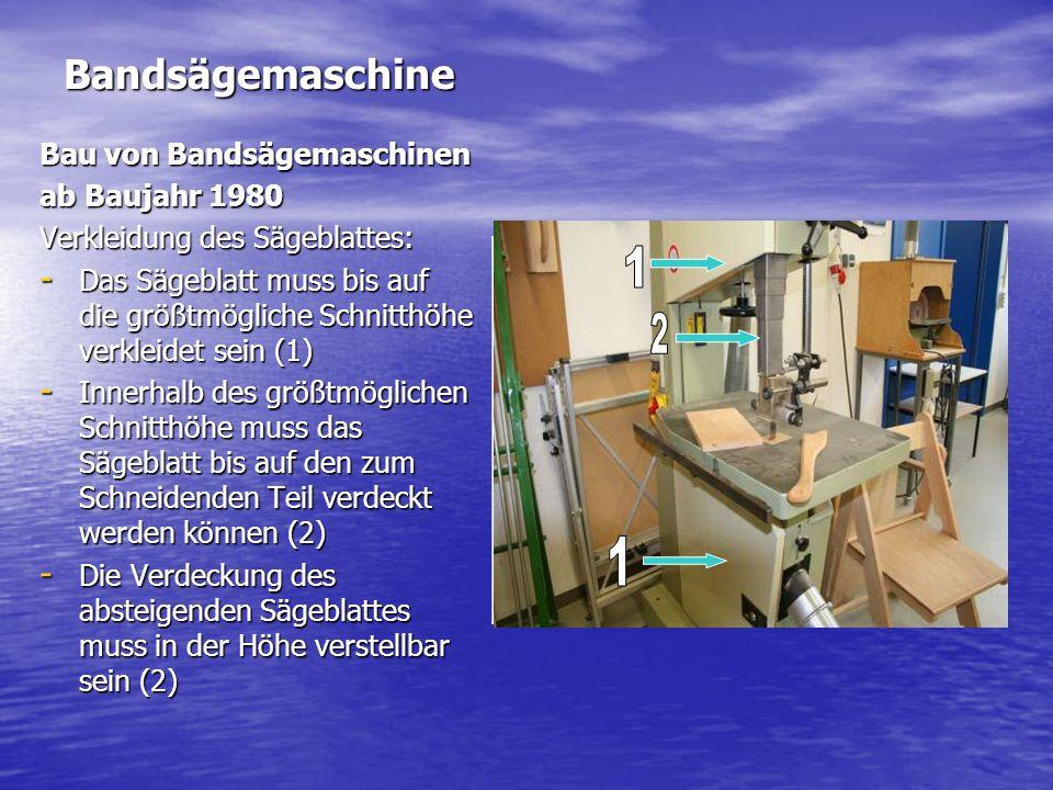 Bandsägemaschine Bau von Bandsägemaschinen ab Baujahr 1980 Verkleidung des Sägeblattes: - Das Sägeblatt muss bis auf die größtmögliche Schnitthöhe verkleidet sein (1) - Innerhalb des größtmöglichen Schnitthöhe muss das Sägeblatt bis auf den zum Schneidenden Teil verdeckt werden können (2) - Die Verdeckung des absteigenden Sägeblattes muss in der Höhe verstellbar sein (2)