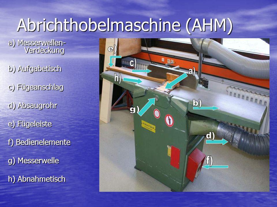 Abrichthobelmaschine (AHM) a) Messerwellen- Verdeckung b) Aufgabetisch c) Fügeanschlag d) Absaugrohr e) Fügeleiste f) Bedienelemente g) Messerwelle h)
