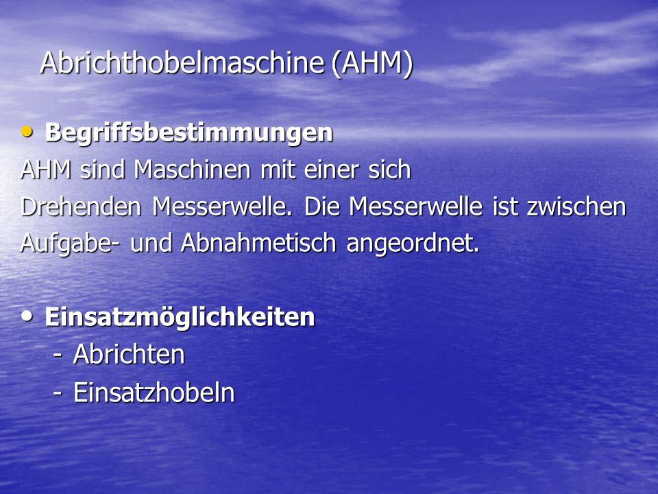 Abrichthobelmaschine (AHM) Begriffsbestimmungen Begriffsbestimmungen AHM sind Maschinen mit einer sich Drehenden Messerwelle. Die Messerwelle ist zwis
