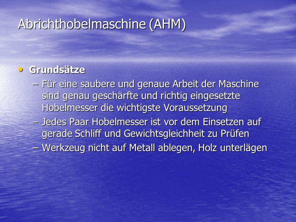 Abrichthobelmaschine (AHM) Grundsätze Grundsätze –Für eine saubere und genaue Arbeit der Maschine sind genau geschärfte und richtig eingesetzte Hobelm