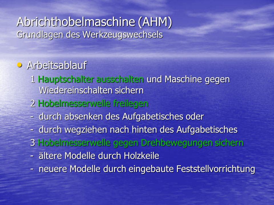 Abrichthobelmaschine (AHM) Grundlagen des Werkzeugswechsels Arbeitsablauf Arbeitsablauf 1 Hauptschalter ausschalten und Maschine gegen Wiedereinschalt