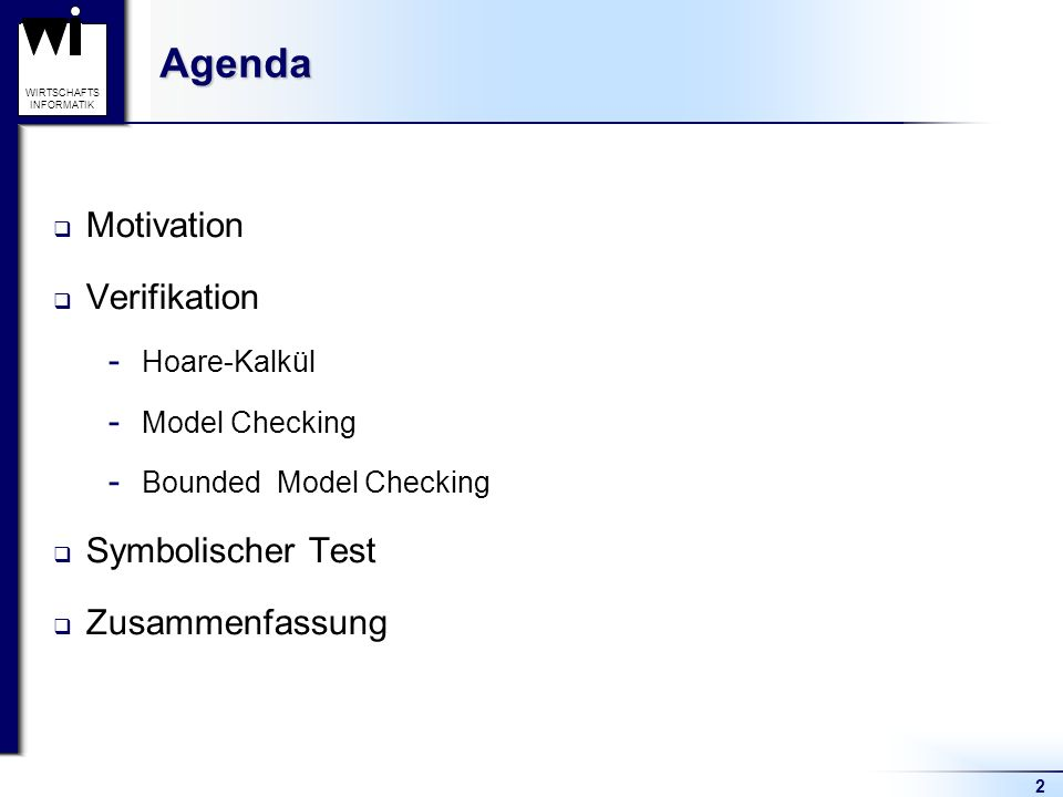 2 WIRTSCHAFTS INFORMATIKAgenda Motivation Verifikation ­ Hoare-Kalkül ­ Model Checking ­ Bounded Model Checking Symbolischer Test Zusammenfassung