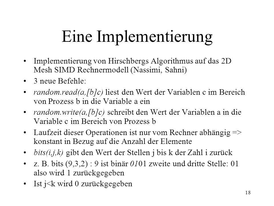 18 Eine Implementierung Implementierung von Hirschbergs Algorithmus auf das 2D Mesh SIMD Rechnermodell (Nassimi, Sahni) 3 neue Befehle: random.read(a,