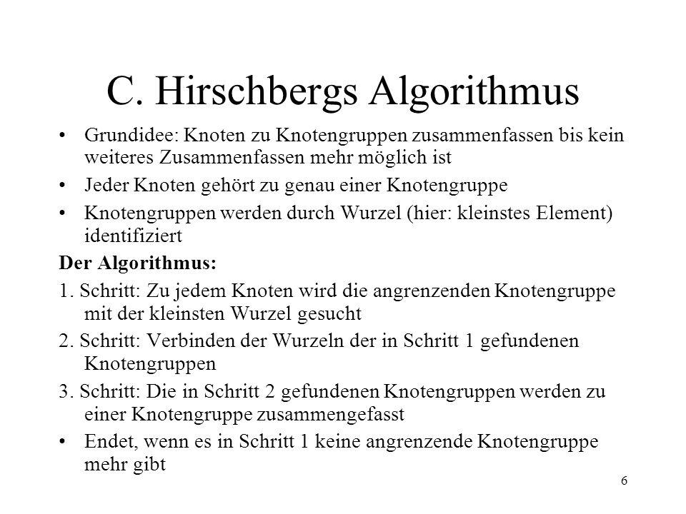 6 C. Hirschbergs Algorithmus Grundidee: Knoten zu Knotengruppen zusammenfassen bis kein weiteres Zusammenfassen mehr möglich ist Jeder Knoten gehört z