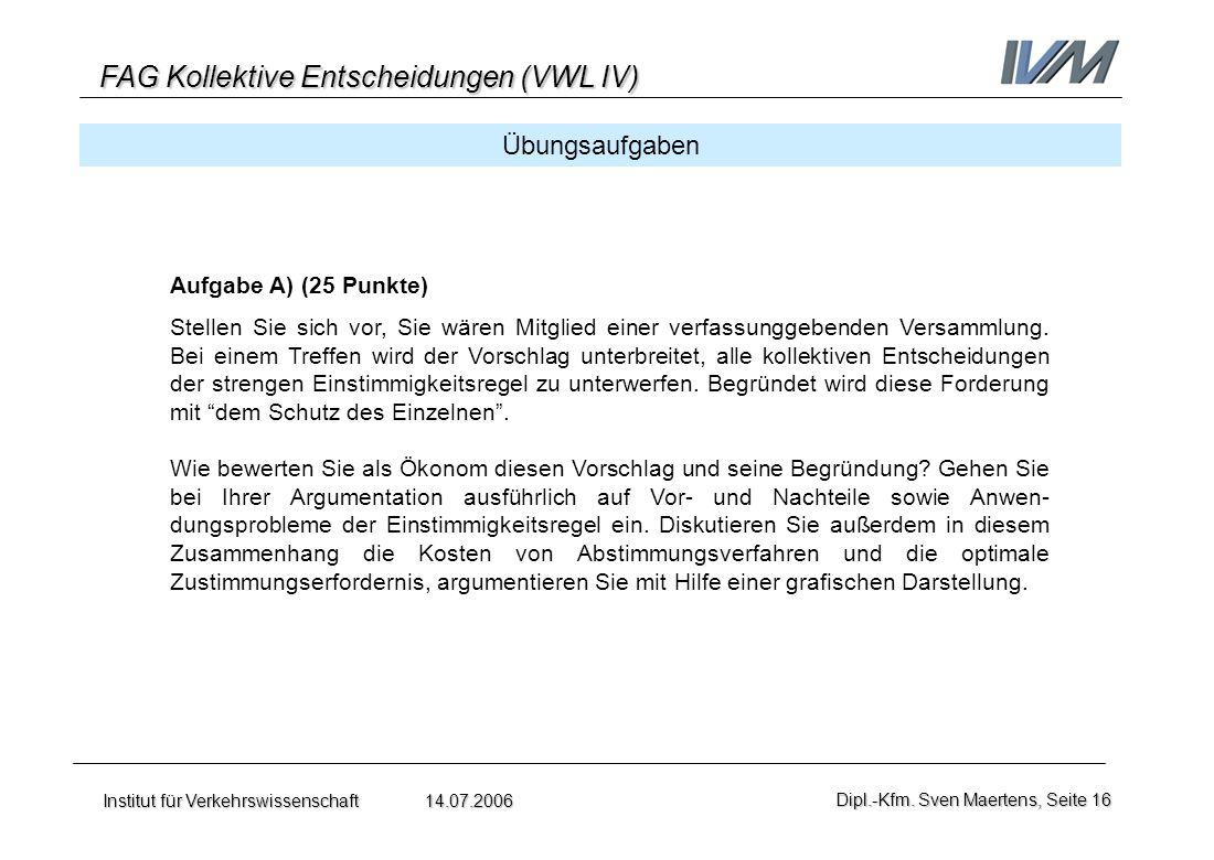 FAG Kollektive Entscheidungen (VWL IV) Institut für Verkehrswissenschaft 14.07.2006Dipl.-Kfm. Sven Maertens, Seite 16 Übungsaufgaben Aufgabe A) (25 Pu